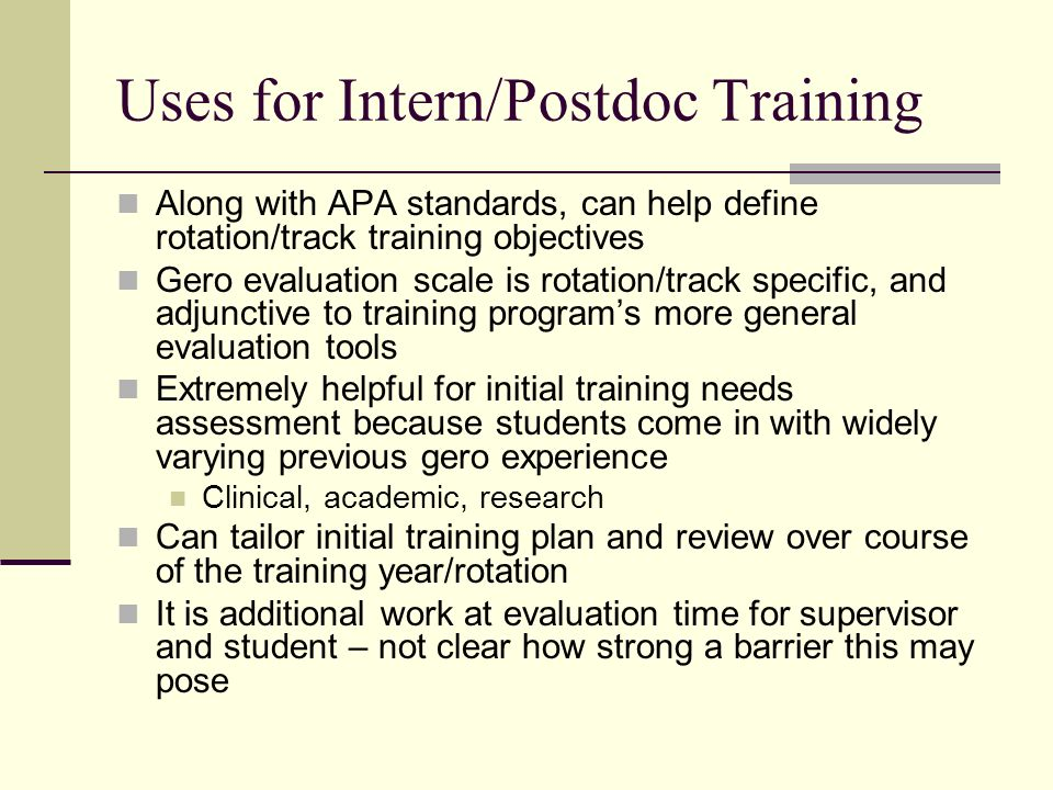 Uses for Intern/Postdoc Training Along with APA standards, can help define rotation/track training objectives Gero evaluation scale is rotation/track