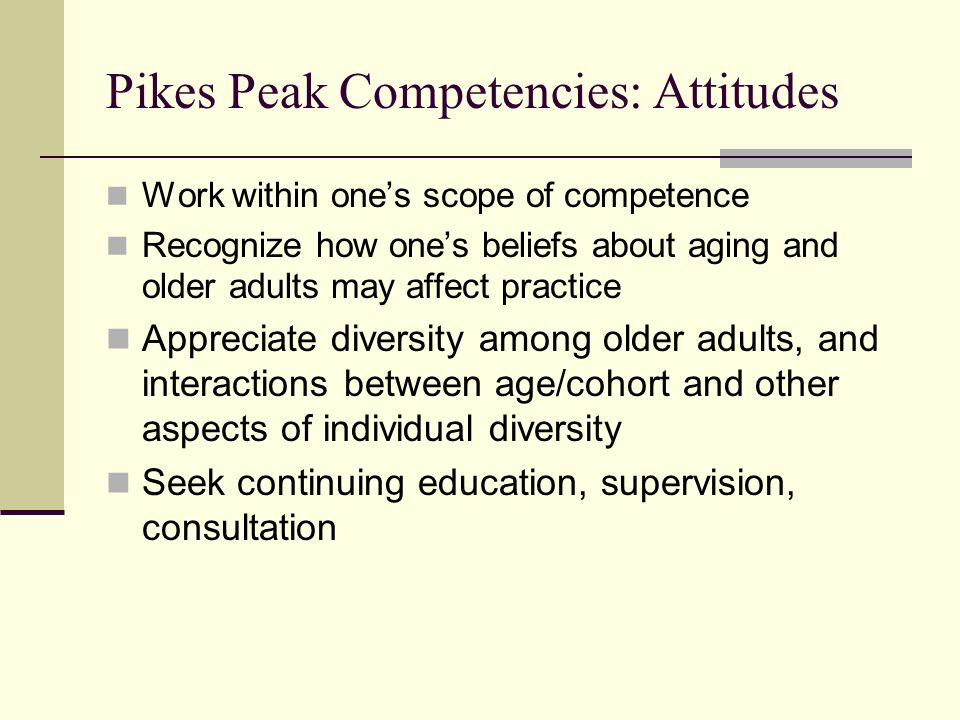 Pikes Peak Competencies: Attitudes Work within ones scope of competence Recognize how ones beliefs about aging and older adults may affect practice Ap