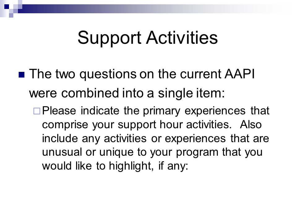 Support Activities The two questions on the current AAPI were combined into a single item: Please indicate the primary experiences that comprise your support hour activities.