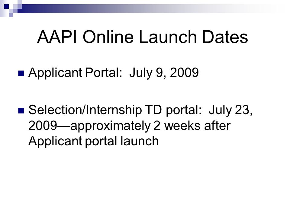 AAPI Online Launch Dates Applicant Portal: July 9, 2009 Selection/Internship TD portal: July 23, 2009approximately 2 weeks after Applicant portal launch