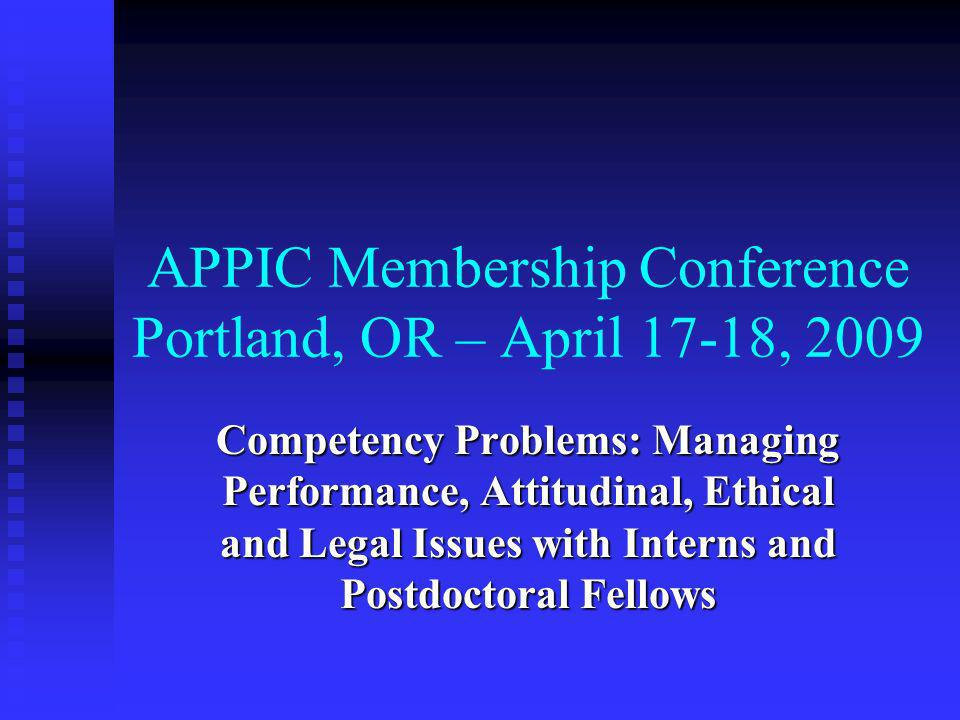 APPIC Membership Conference Portland, OR – April 17-18, 2009 Competency Problems: Managing Performance, Attitudinal, Ethical and Legal Issues with Interns and Postdoctoral Fellows