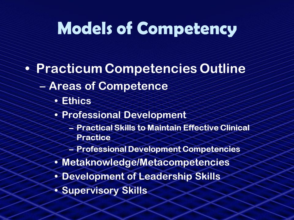 Models of Competency Practicum Competencies Outline –Areas of Competence Ethics Professional Development –Practical Skills to Maintain Effective Clini