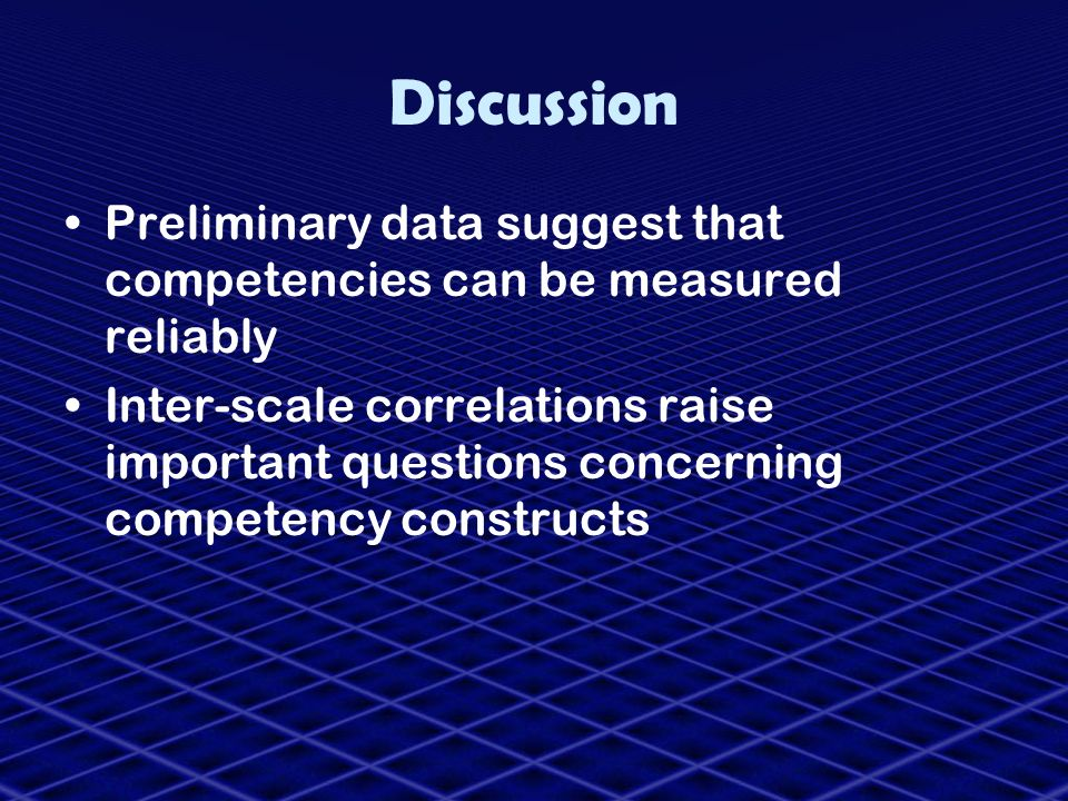 Discussion Preliminary data suggest that competencies can be measured reliably Inter-scale correlations raise important questions concerning competenc