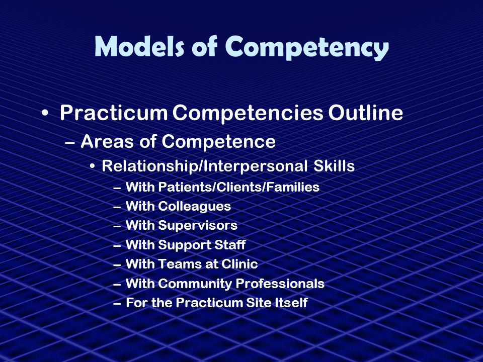 Models of Competency Practicum Competencies Outline –Areas of Competence Relationship/Interpersonal Skills –With Patients/Clients/Families –With Colle