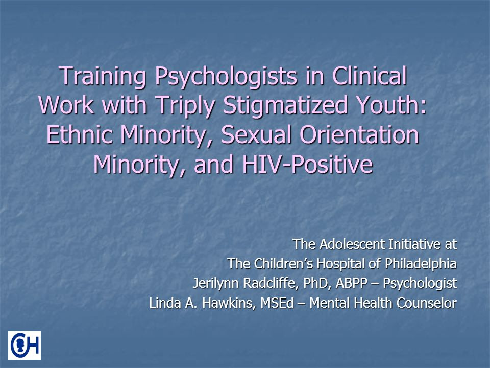 Training Psychologists in Clinical Work with Triply Stigmatized Youth: Ethnic Minority, Sexual Orientation Minority, and HIV-Positive The Adolescent Initiative at The Childrens Hospital of Philadelphia Jerilynn Radcliffe, PhD, ABPP – Psychologist Linda A.