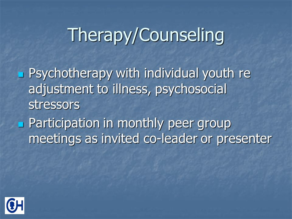 Therapy/Counseling Psychotherapy with individual youth re adjustment to illness, psychosocial stressors Psychotherapy with individual youth re adjustment to illness, psychosocial stressors Participation in monthly peer group meetings as invited co-leader or presenter Participation in monthly peer group meetings as invited co-leader or presenter