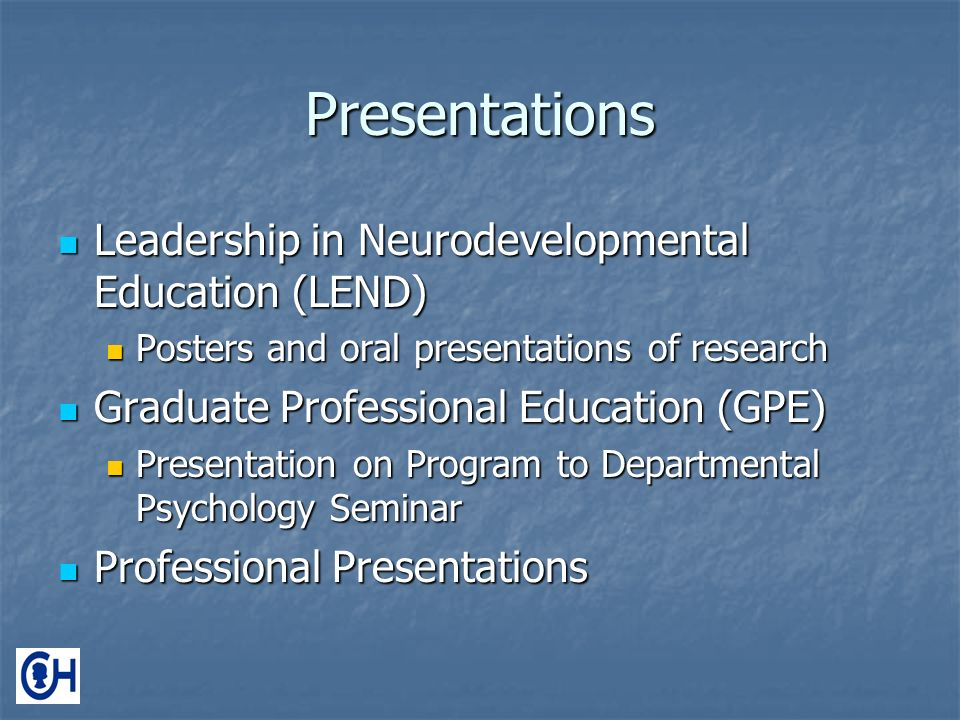 Presentations Leadership in Neurodevelopmental Education (LEND) Leadership in Neurodevelopmental Education (LEND) Posters and oral presentations of research Posters and oral presentations of research Graduate Professional Education (GPE) Graduate Professional Education (GPE) Presentation on Program to Departmental Psychology Seminar Presentation on Program to Departmental Psychology Seminar Professional Presentations Professional Presentations