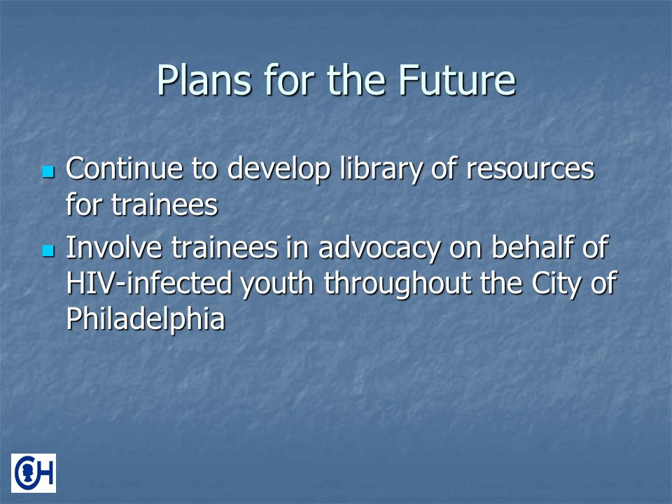 Plans for the Future Continue to develop library of resources for trainees Continue to develop library of resources for trainees Involve trainees in advocacy on behalf of HIV-infected youth throughout the City of Philadelphia Involve trainees in advocacy on behalf of HIV-infected youth throughout the City of Philadelphia