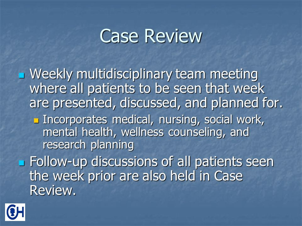 Case Review Weekly multidisciplinary team meeting where all patients to be seen that week are presented, discussed, and planned for.