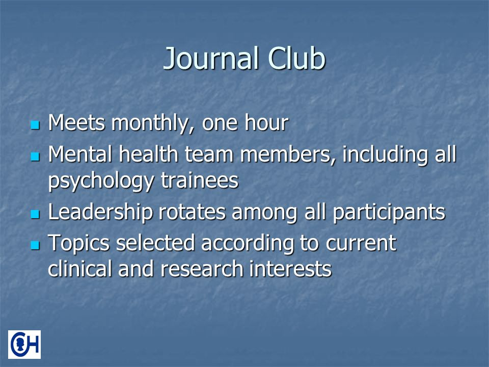 Journal Club Meets monthly, one hour Meets monthly, one hour Mental health team members, including all psychology trainees Mental health team members, including all psychology trainees Leadership rotates among all participants Leadership rotates among all participants Topics selected according to current clinical and research interests Topics selected according to current clinical and research interests