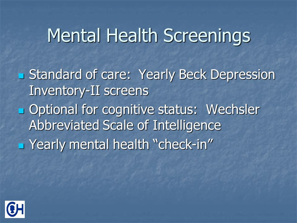 Mental Health Screenings Standard of care: Yearly Beck Depression Inventory-II screens Standard of care: Yearly Beck Depression Inventory-II screens Optional for cognitive status: Wechsler Abbreviated Scale of Intelligence Optional for cognitive status: Wechsler Abbreviated Scale of Intelligence Yearly mental health check-in Yearly mental health check-in