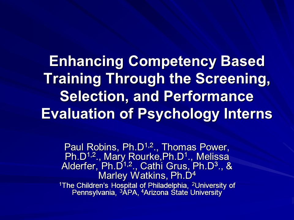 Enhancing Competency Based Training Through the Screening, Selection, and Performance Evaluation of Psychology Interns Paul Robins, Ph.D 1,2., Thomas Power, Ph.D 1,2., Mary Rourke,Ph.D 1., Melissa Alderfer, Ph.D 1,2., Cathi Grus, Ph.D 3., & Marley Watkins, Ph.D 4 1 The Childrens Hospital of Philadelphia, 2 University of Pennsylvania, 3 APA, 4 Arizona State University