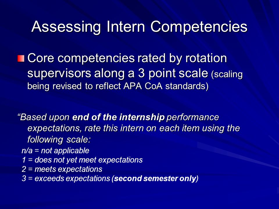 Assessing Intern Competencies Core competencies rated by rotation supervisors along a 3 point scale (scaling being revised to reflect APA CoA standards) Based upon end of the internship performance expectations, rate this intern on each item using the following scale: n/a = not applicable 1 = does not yet meet expectations 2 = meets expectations 3 = exceeds expectations (second semester only)