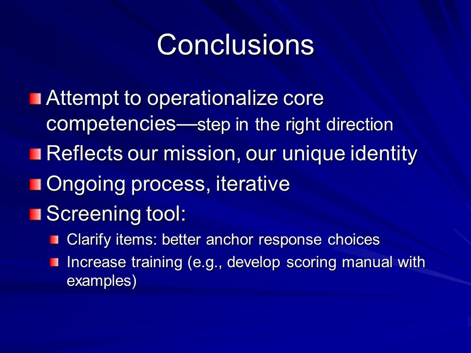 Conclusions Attempt to operationalize core competencies step in the right direction Reflects our mission, our unique identity Ongoing process, iterative Screening tool: Clarify items: better anchor response choices Increase training (e.g., develop scoring manual with examples)