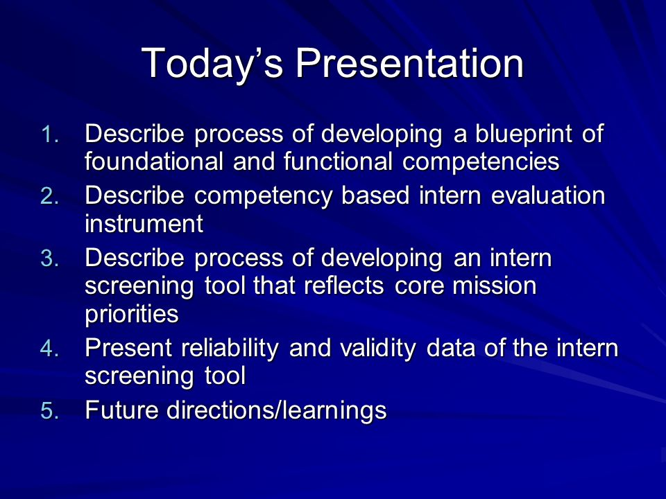 Todays Presentation 1. Describe process of developing a blueprint of foundational and functional competencies 2. Describe competency based intern eval
