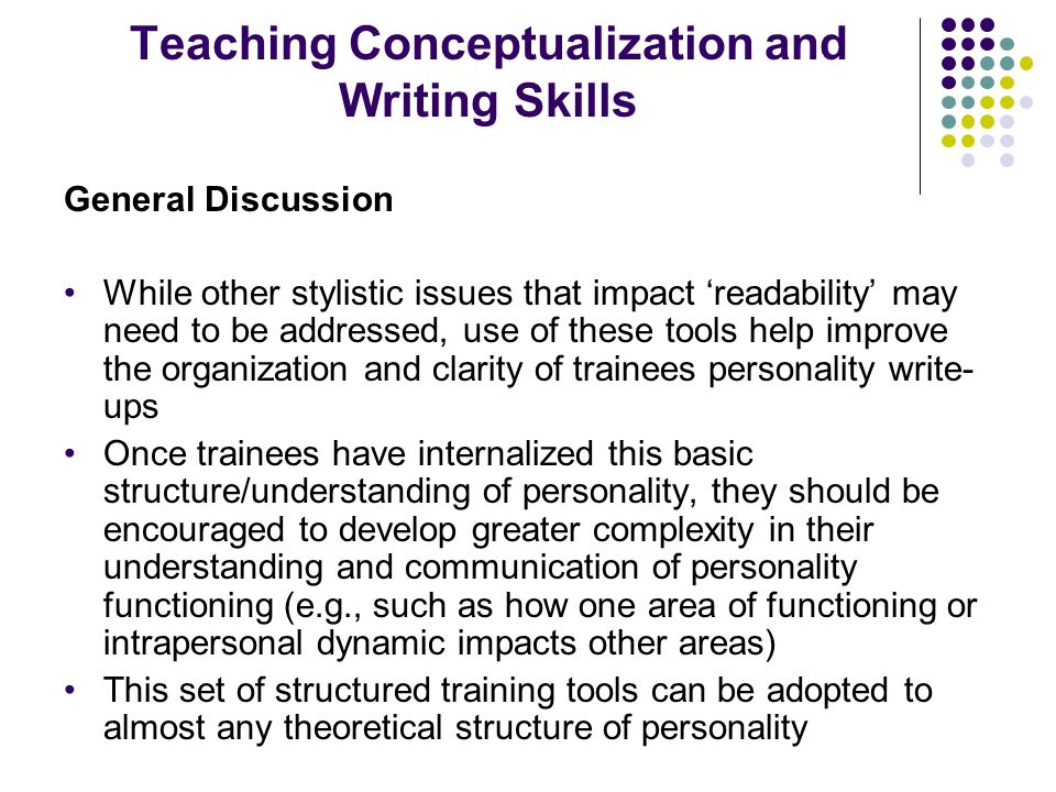 Teaching Conceptualization and Writing Skills General Discussion While other stylistic issues that impact readability may need to be addressed, use of these tools help improve the organization and clarity of trainees personality write- ups Once trainees have internalized this basic structure/understanding of personality, they should be encouraged to develop greater complexity in their understanding and communication of personality functioning (e.g., such as how one area of functioning or intrapersonal dynamic impacts other areas) This set of structured training tools can be adopted to almost any theoretical structure of personality