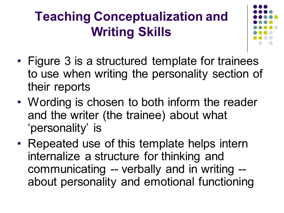 Teaching Conceptualization and Writing Skills Figure 3 is a structured template for trainees to use when writing the personality section of their reports Wording is chosen to both inform the reader and the writer (the trainee) about what personality is Repeated use of this template helps intern internalize a structure for thinking and communicating -- verbally and in writing -- about personality and emotional functioning