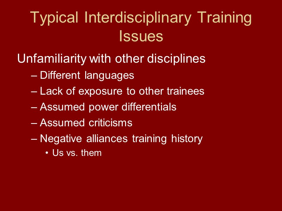 Typical Interdisciplinary Training Issues Unfamiliarity with other disciplines –Different languages –Lack of exposure to other trainees –Assumed power differentials –Assumed criticisms –Negative alliances training history Us vs.