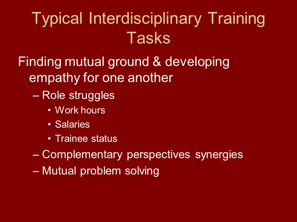 Typical Interdisciplinary Training Tasks Finding mutual ground & developing empathy for one another –Role struggles Work hours Salaries Trainee status –Complementary perspectives synergies –Mutual problem solving