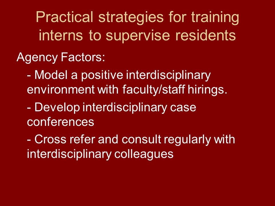 Practical strategies for training interns to supervise residents Agency Factors: - Model a positive interdisciplinary environment with faculty/staff hirings.