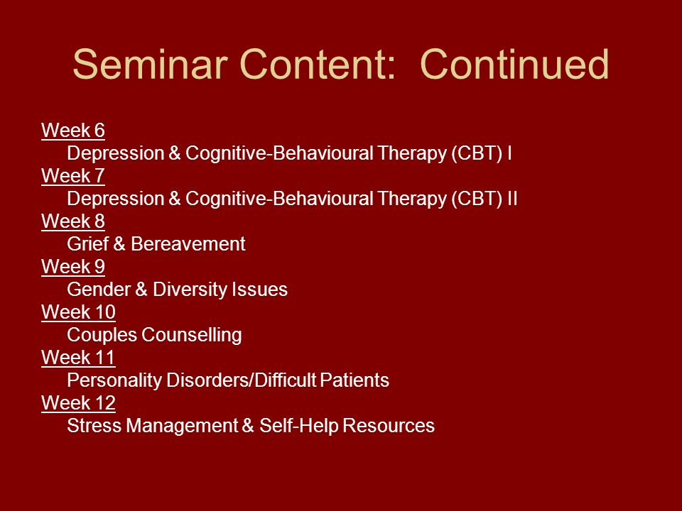 Seminar Content: Continued Week 6 Depression & Cognitive-Behavioural Therapy (CBT) I Week 7 Depression & Cognitive-Behavioural Therapy (CBT) II Week 8 Grief & Bereavement Week 9 Gender & Diversity Issues Week 10 Couples Counselling Week 11 Personality Disorders/Difficult Patients Week 12 Stress Management & Self-Help Resources