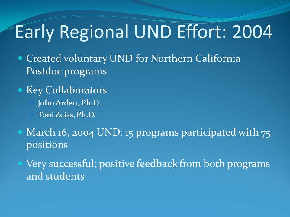 Early Regional UND Effort: 2004 Created voluntary UND for Northern California Postdoc programs Key Collaborators John Arden, Ph.D. Toni Zeiss, Ph.D. M