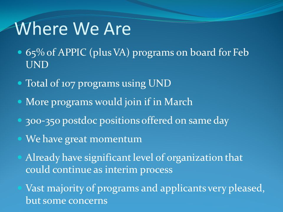 Where We Are 65% of APPIC (plus VA) programs on board for Feb UND Total of 107 programs using UND More programs would join if in March 300-350 postdoc
