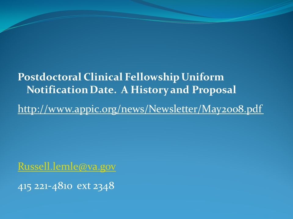 Postdoctoral Clinical Fellowship Uniform Notification Date. A History and Proposal http://www.appic.org/news/Newsletter/May2008.pdf Russell.lemle@va.g