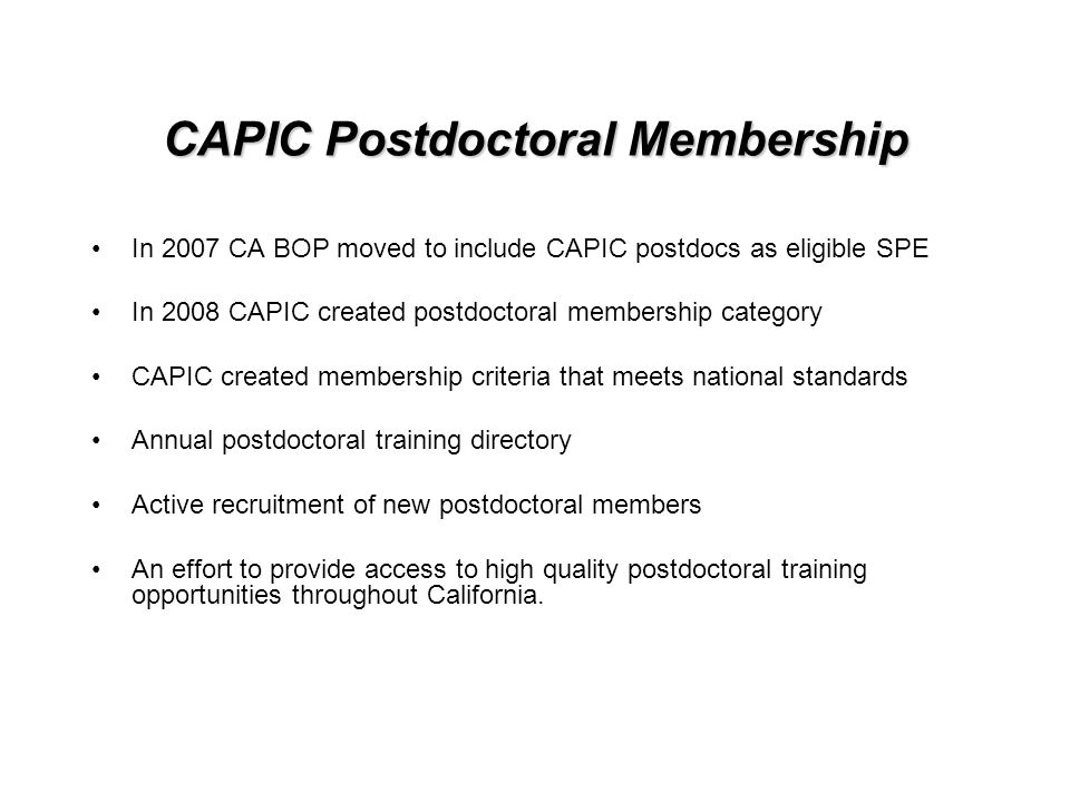 CAPIC Postdoctoral Membership In 2007 CA BOP moved to include CAPIC postdocs as eligible SPE In 2008 CAPIC created postdoctoral membership category CAPIC created membership criteria that meets national standards Annual postdoctoral training directory Active recruitment of new postdoctoral members An effort to provide access to high quality postdoctoral training opportunities throughout California.