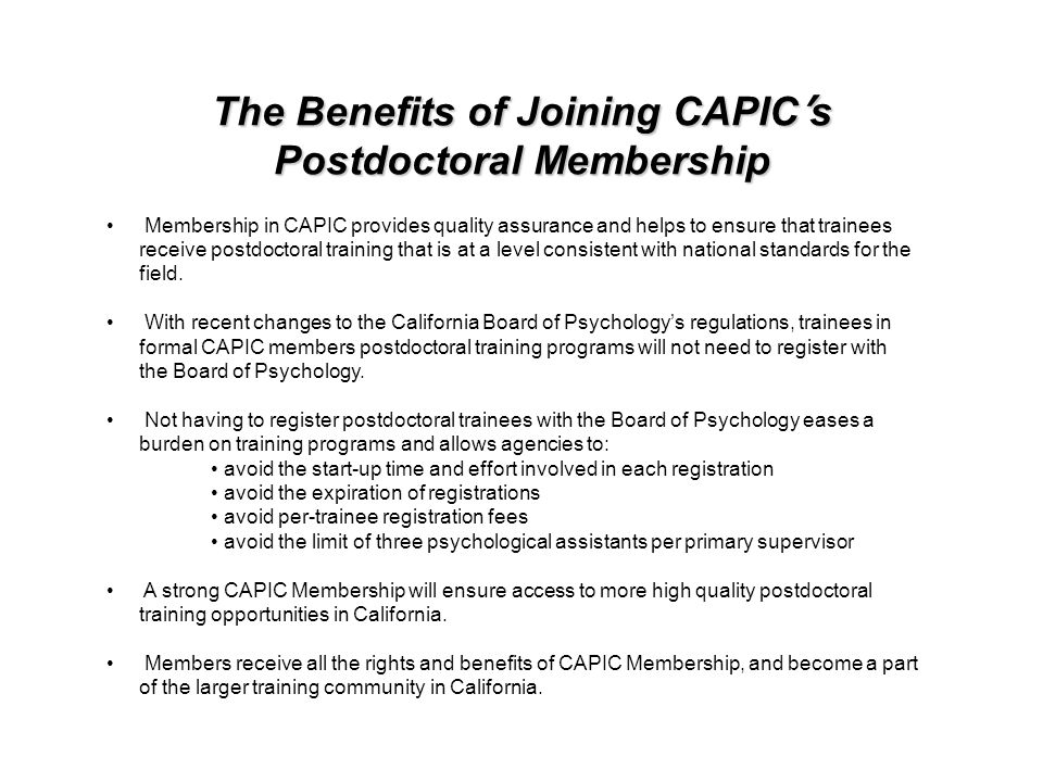 The Benefits of Joining CAPIC s Postdoctoral Membership Membership in CAPIC provides quality assurance and helps to ensure that trainees receive postdoctoral training that is at a level consistent with national standards for the field.