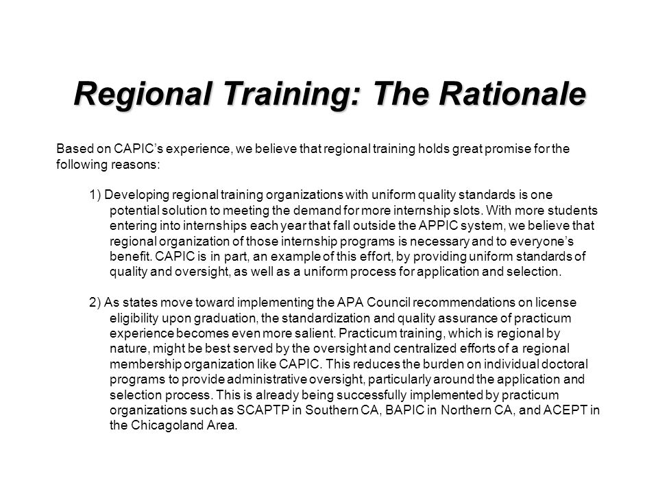 Regional Training: The Rationale Based on CAPICs experience, we believe that regional training holds great promise for the following reasons: 1) Developing regional training organizations with uniform quality standards is one potential solution to meeting the demand for more internship slots.