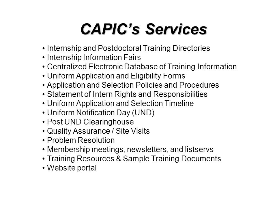 CAPICs Services Internship and Postdoctoral Training Directories Internship Information Fairs Centralized Electronic Database of Training Information Uniform Application and Eligibility Forms Application and Selection Policies and Procedures Statement of Intern Rights and Responsibilities Uniform Application and Selection Timeline Uniform Notification Day (UND) Post UND Clearinghouse Quality Assurance / Site Visits Problem Resolution Membership meetings, newsletters, and listservs Training Resources & Sample Training Documents Website portal