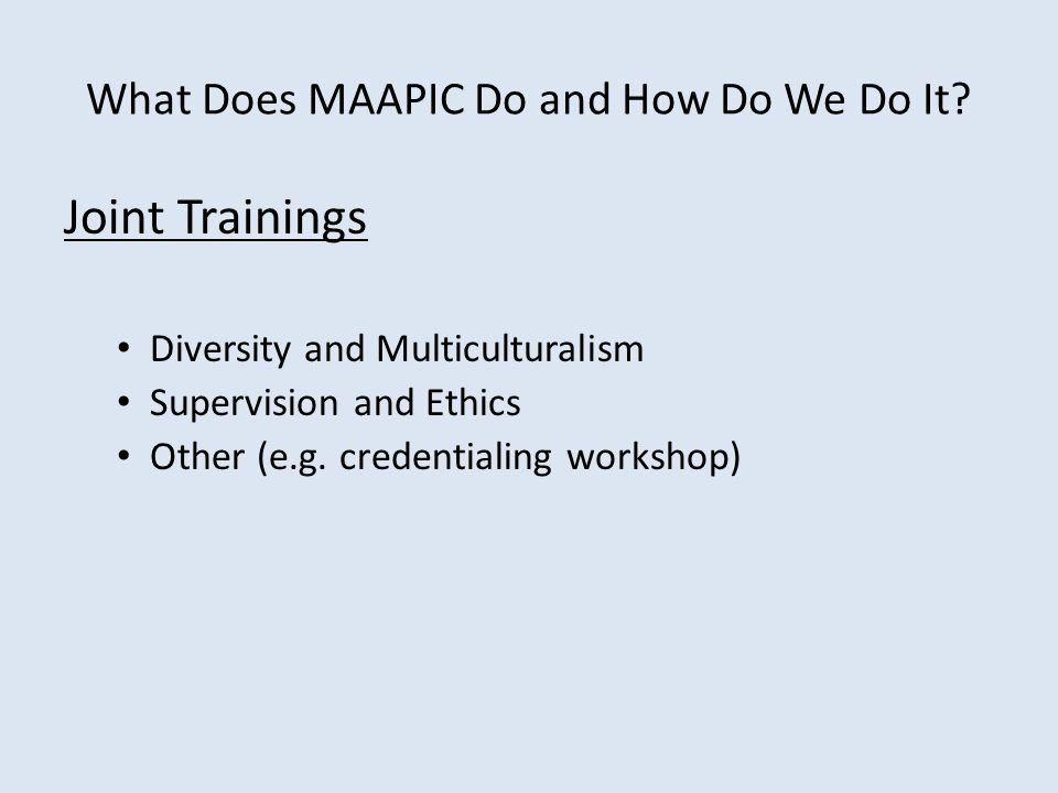 What Does MAAPIC Do and How Do We Do It? Joint Trainings Diversity and Multiculturalism Supervision and Ethics Other (e.g. credentialing workshop)