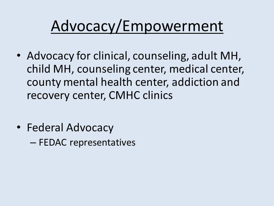 Advocacy/Empowerment Advocacy for clinical, counseling, adult MH, child MH, counseling center, medical center, county mental health center, addiction