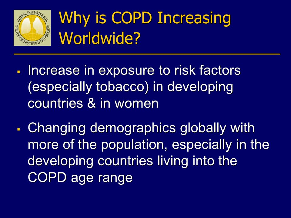 Why is COPD Increasing Worldwide? Increase in exposure to risk factors (especially tobacco) in developing countries & in women Changing demographics g