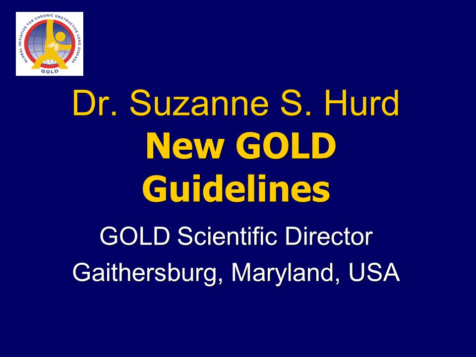 Dr. Suzanne S. Hurd New GOLD Guidelines GOLD Scientific Director Gaithersburg, Maryland, USA GOLD Scientific Director Gaithersburg, Maryland, USA