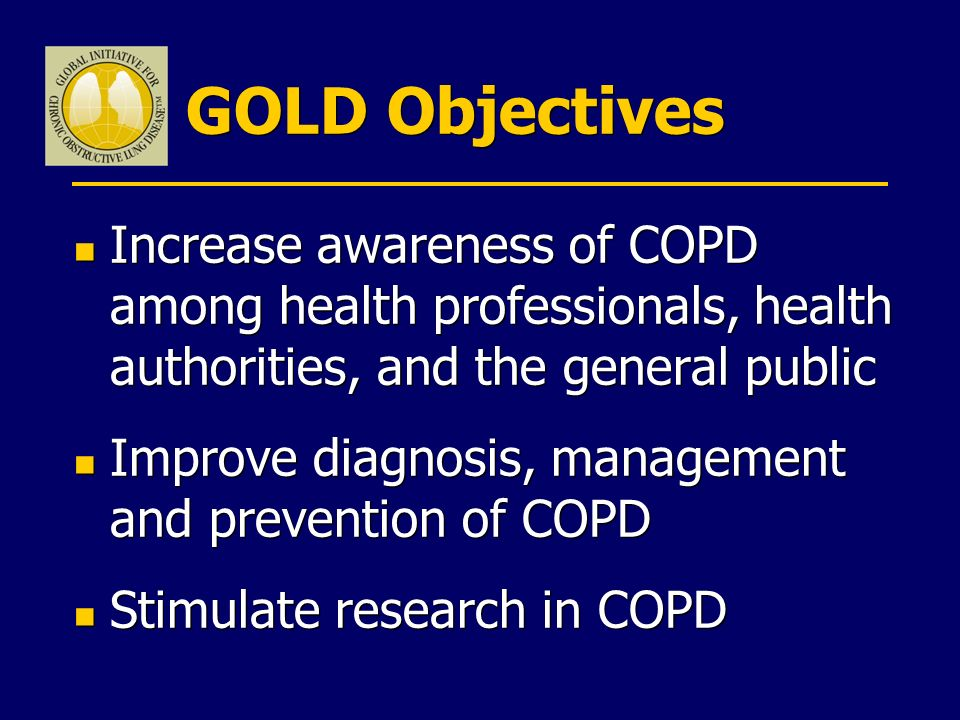 GOLD Objectives n Increase awareness of COPD among health professionals, health authorities, and the general public n Improve diagnosis, management an