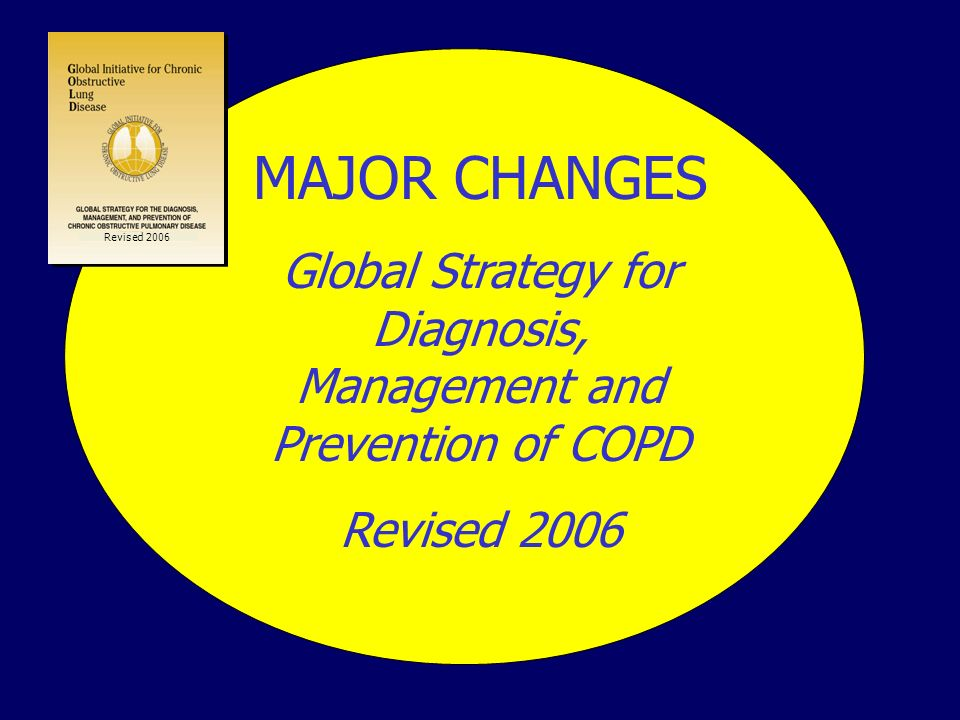 MAJOR CHANGES Global Strategy for Diagnosis, Management and Prevention of COPD Revised 2006