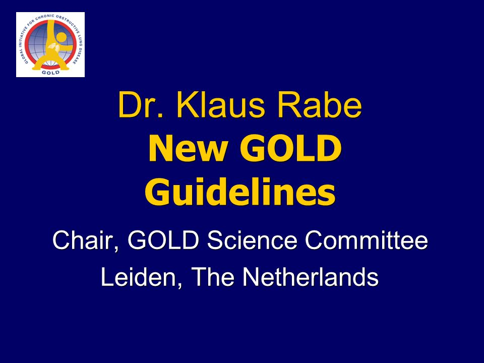 Dr. Klaus Rabe New GOLD Guidelines Chair, GOLD Science Committee Leiden, The Netherlands Chair, GOLD Science Committee Leiden, The Netherlands