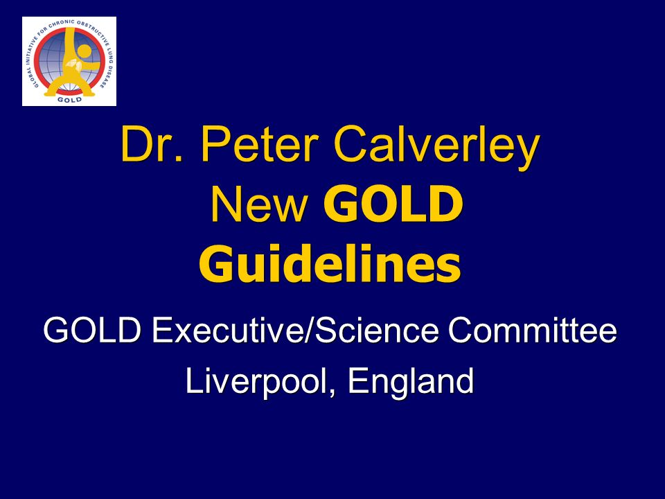 Dr. Peter Calverley New GOLD Guidelines GOLD Executive/Science Committee Liverpool, England GOLD Executive/Science Committee Liverpool, England