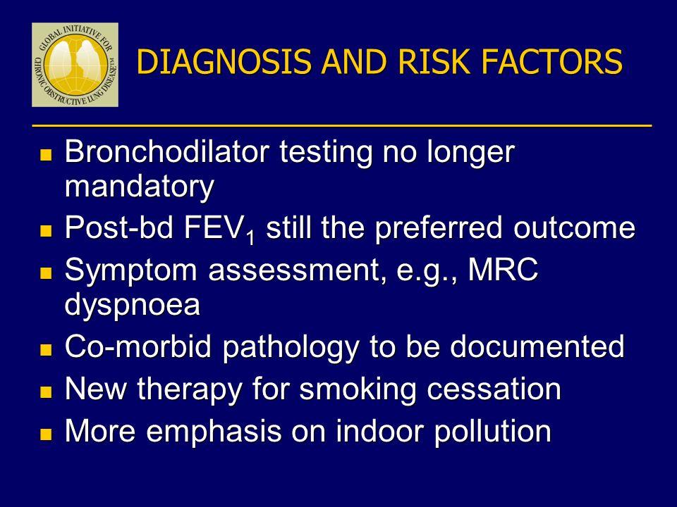 DIAGNOSIS AND RISK FACTORS n Bronchodilator testing no longer mandatory n Post-bd FEV 1 still the preferred outcome n Symptom assessment, e.g., MRC dy