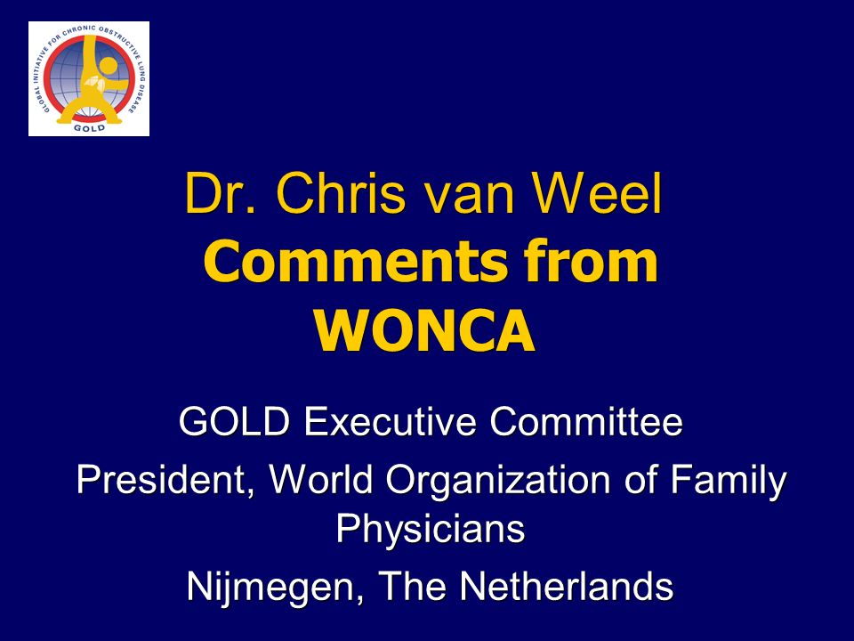 Dr. Chris van Weel Comments from WONCA GOLD Executive Committee President, World Organization of Family Physicians Nijmegen, The Netherlands GOLD Exec