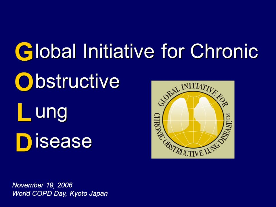 lobal Initiative for Chronic bstructive ung isease GOLDGOLD GOLDGOLD November 19, 2006 World COPD Day, Kyoto Japan