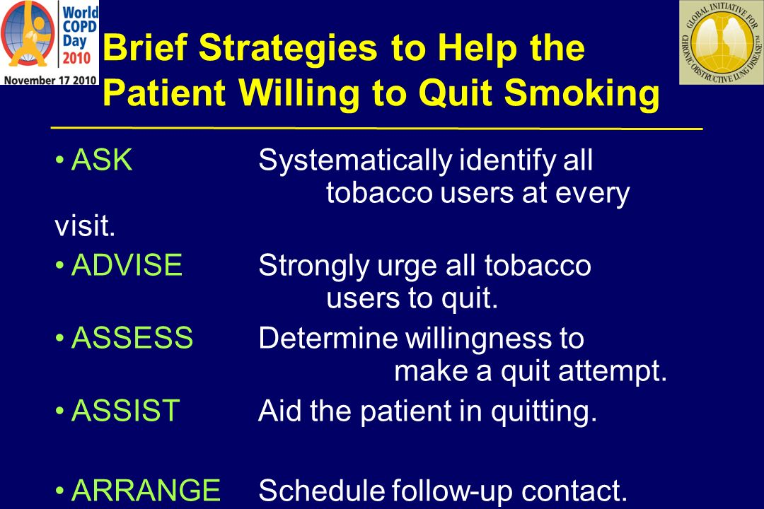 Brief Strategies to Help the Patient Willing to Quit Smoking ASK Systematically identify all tobacco users at every visit. ADVISEStrongly urge all tob