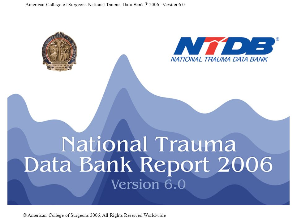 American College of Surgeons National Trauma Data Bank ® 2006. Version 6.0 © American College of Surgeons 2006. All Rights Reserved Worldwide