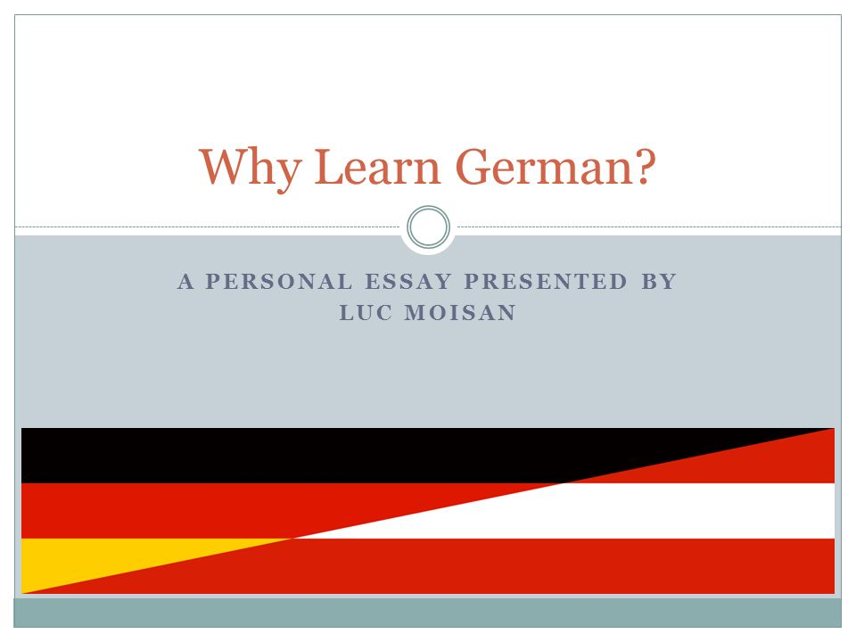A PERSONAL ESSAY PRESENTED BY LUC MOISAN Why Learn German?