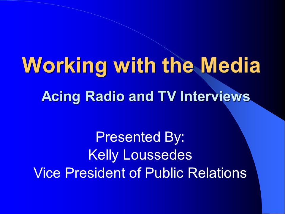 Working with the Media Acing Radio and TV Interviews Presented By: Kelly Loussedes Vice President of Public Relations