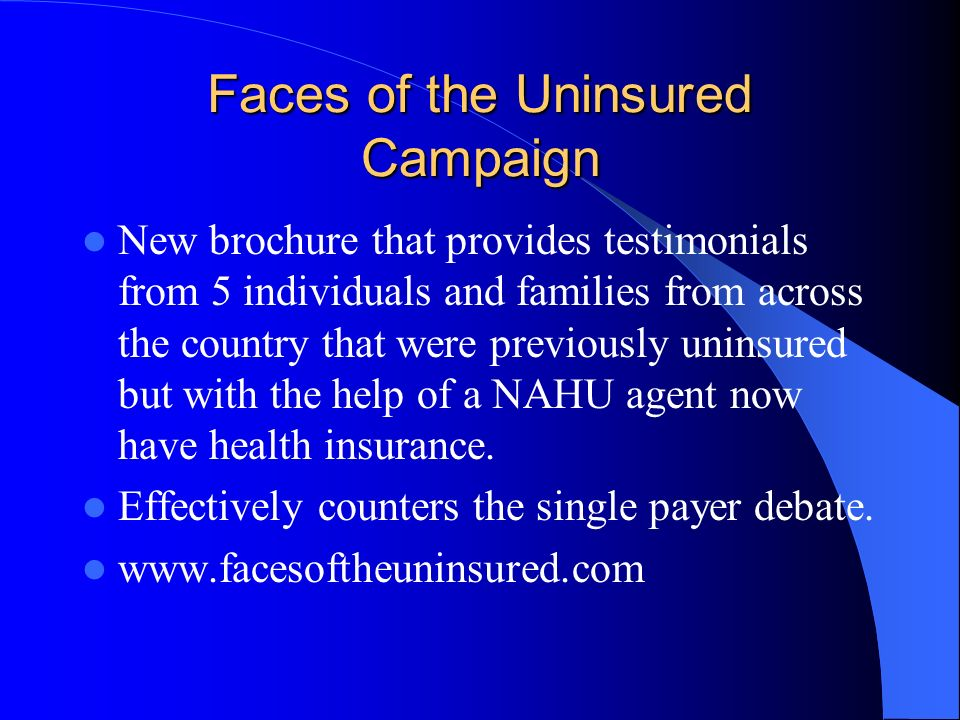 Faces of the Uninsured Campaign New brochure that provides testimonials from 5 individuals and families from across the country that were previously uninsured but with the help of a NAHU agent now have health insurance.