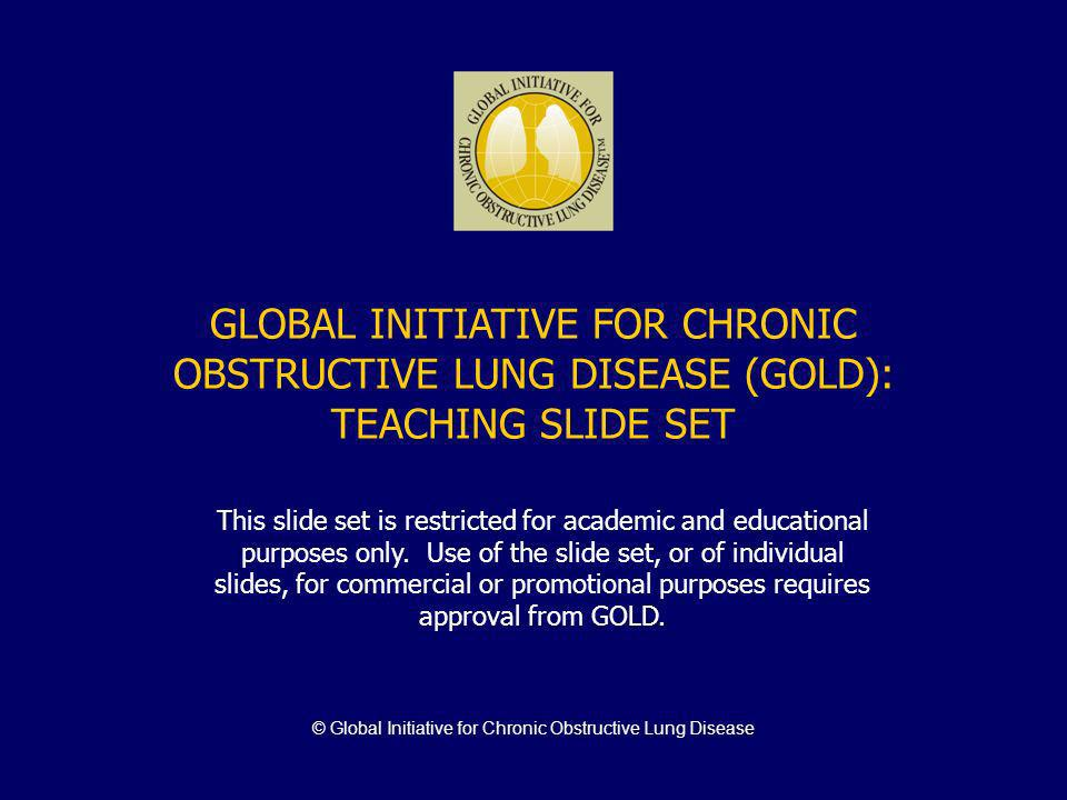 © Global Initiative for Chronic Obstructive Lung Disease GLOBAL INITIATIVE FOR CHRONIC OBSTRUCTIVE LUNG DISEASE (GOLD): TEACHING SLIDE SET This slide