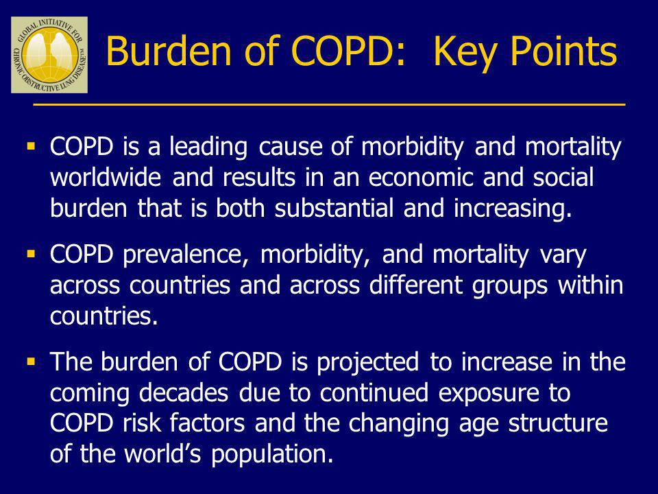 Burden of COPD: Key Points COPD is a leading cause of morbidity and mortality worldwide and results in an economic and social burden that is both subs